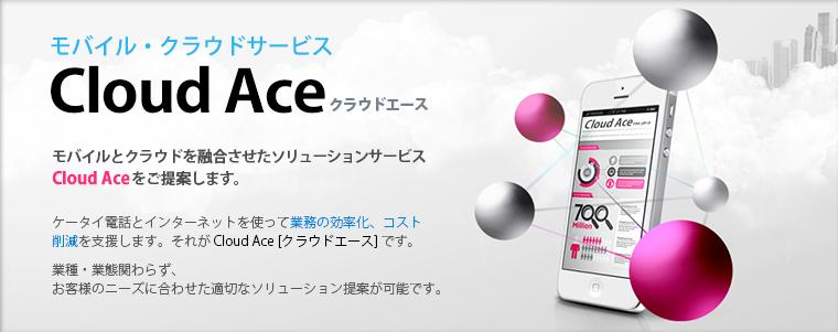 モバイルとクラウドを融合させたソリューションサービスCloud Aceをご提案します。ケータイ電話とインターネットを使って業務の効率化、コスト削減を支援します。それが Cloud Ace [クラウドエース] です。業種・業態関わらず、お客様のニーズに合わせた適切なソリューション提案が可能です。